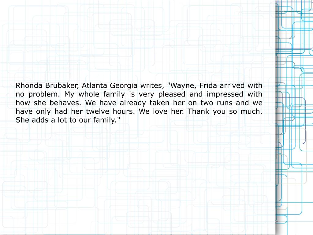 """Rhonda Brubaker, Atlanta Georgia writes, """"Wayne, Frida arrived with no problem. My whole family is very pleased and impressed with how she behaves. We have already taken her on two runs and we have only had her twelve hours. We love her. Thank you so much. She adds a lot to our family."""""""