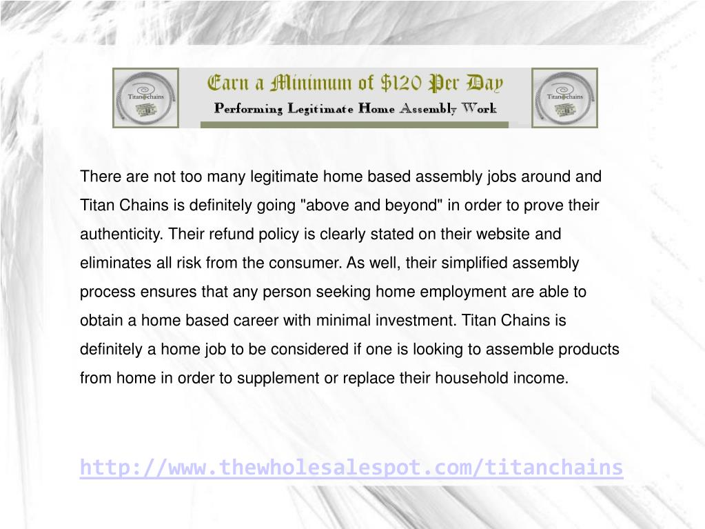 "There are not too many legitimate home based assembly jobs around and Titan Chains is definitely going ""above and beyond"" in order to prove their authenticity. Their refund policy is clearly stated on their website and eliminates all risk from the consumer. As well, their simplified assembly process ensures that any person seeking home employment are able to obtain a home based career with minimal investment. Titan Chains is definitely a home job to be considered if one is looking to assemble products from home in order to supplement or replace their household income."