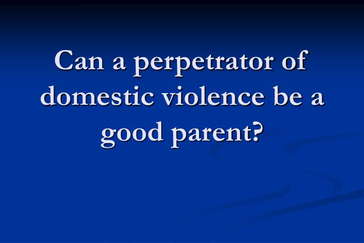Can a perpetrator of domestic violence be a good parent