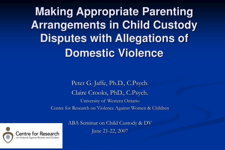 Making Appropriate Parenting Arrangements in Child Custody  Disputes with Allegations of Domestic Vi...