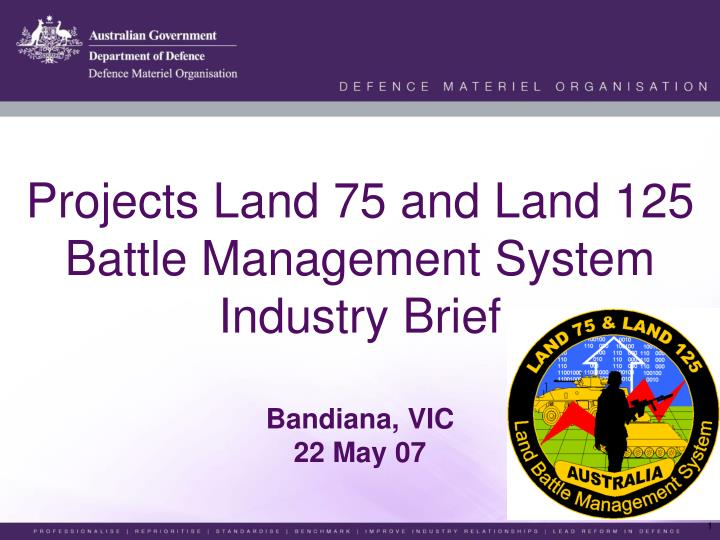 projects land 75 and land 125 battle management system industry brief bandiana vic 22 may 07 n.