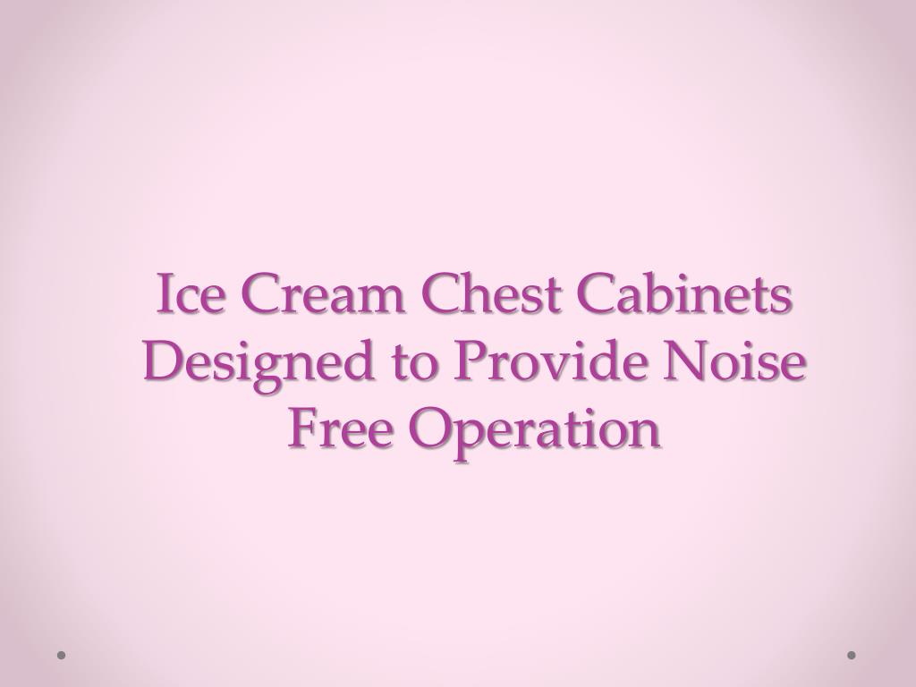 ice cream chest cabinets designed to provide noise free operation l.