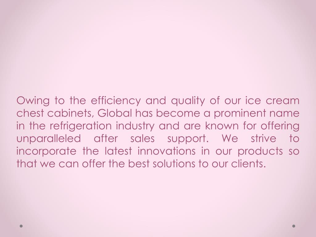 Owing to the efficiency and quality of our ice cream chest cabinets, Global has become a prominent name in the refrigeration industry and are known for offering unparalleled after sales support. We strive to incorporate the latest innovations in our products so that we can offer the best solutions to our clients.