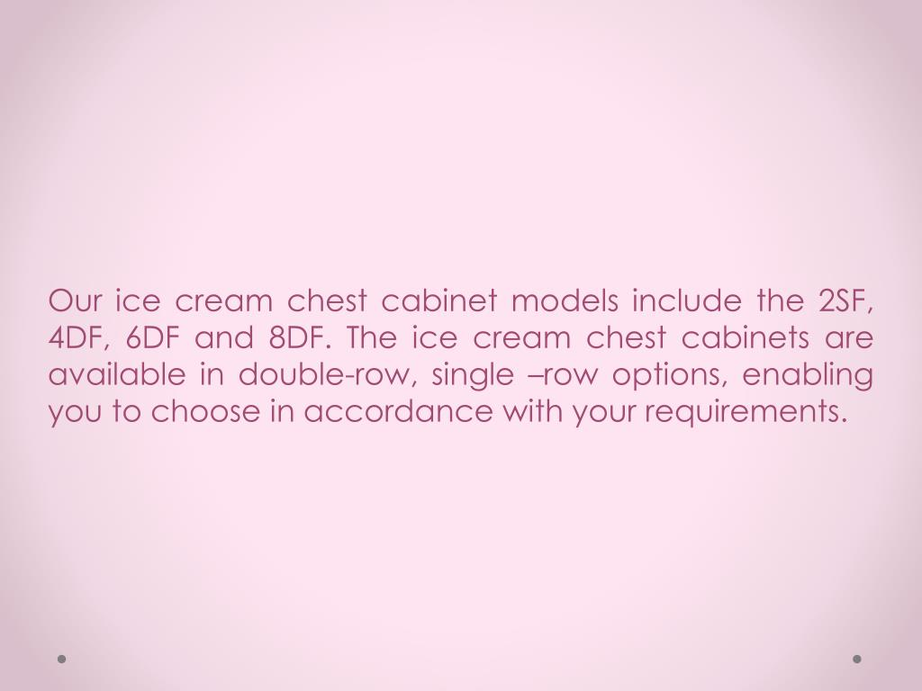 Our ice cream chest cabinet models include the 2SF, 4DF, 6DF and 8DF. The ice cream chest cabinets are available in double-row, single –row options, enabling you to choose in accordance with your requirements.