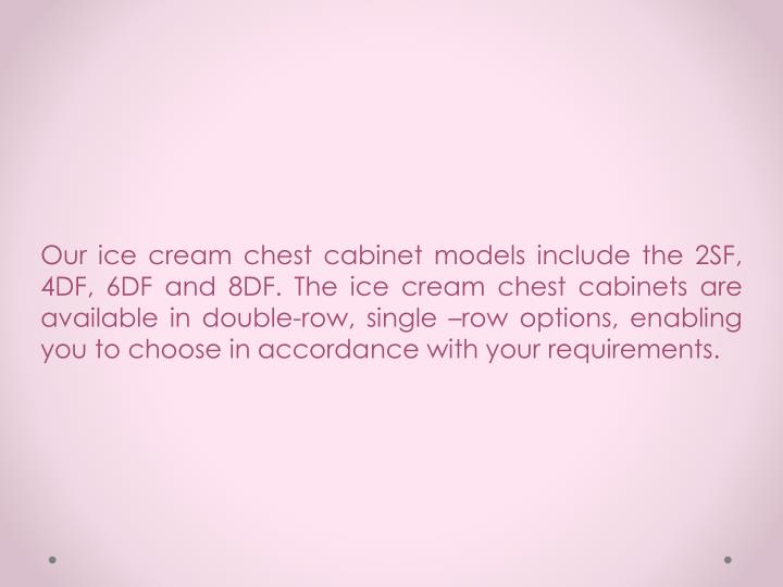 Our ice cream chest cabinet models include the 2SF, 4DF, 6DF and 8DF. The ice cream chest cabinets a...