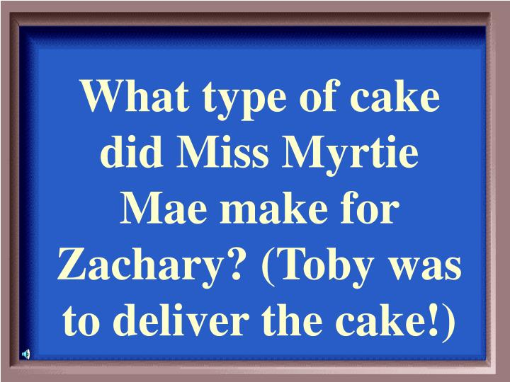 What type of cake did Miss Myrtie Mae make for Zachary? (Toby was to deliver the cake!)