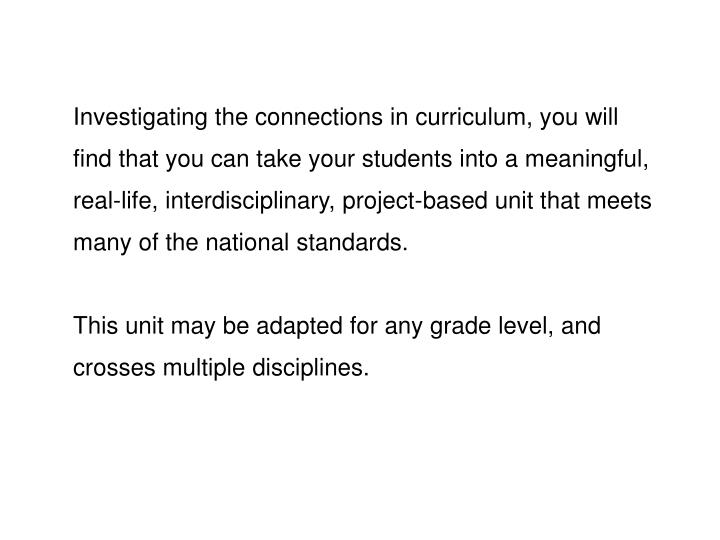 Investigating the connections in curriculum, you will find that you can take your students into a meaningful, real-life, interdisciplinary, project-based unit that meets many of the national standards.