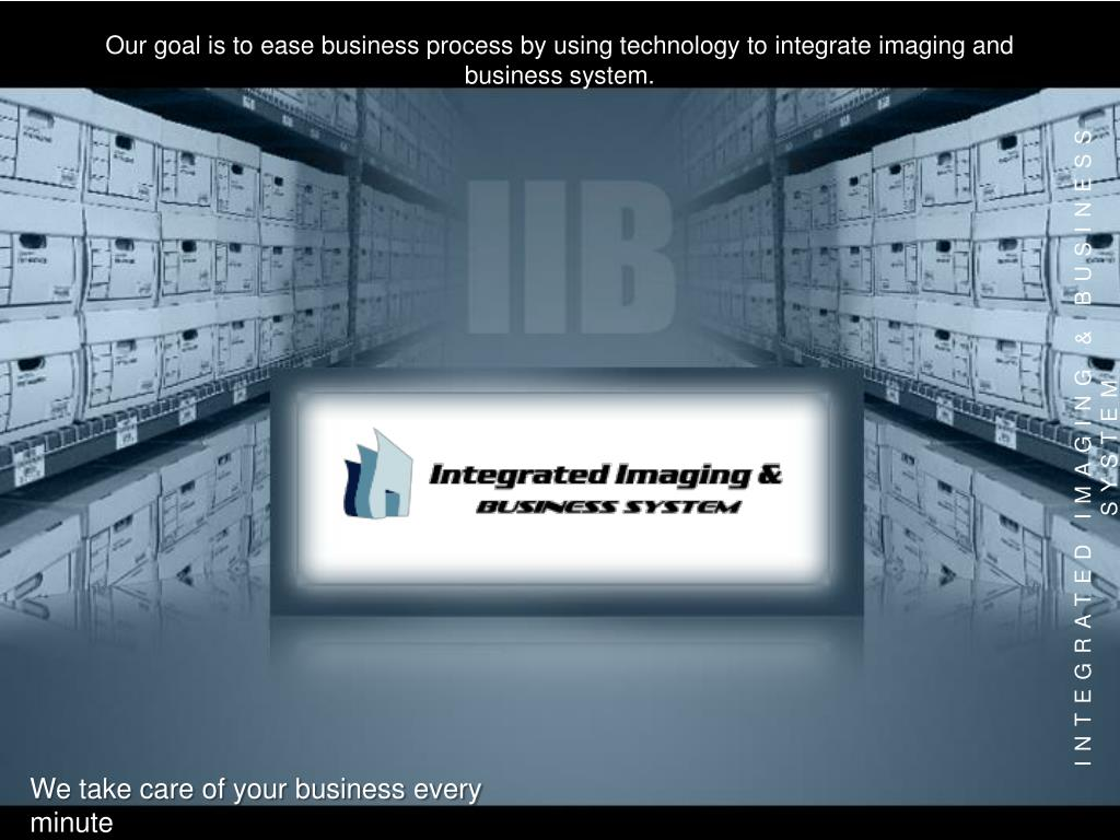 Our goal is to ease business process by using technology to integrate imaging and business system.