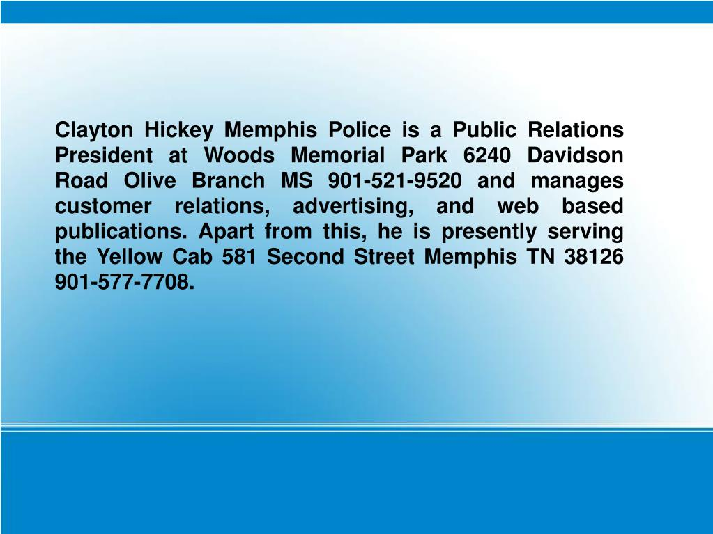 Clayton Hickey Memphis Police is a Public Relations President at Woods Memorial Park 6240 Davidson Road Olive Branch MS 901-521-9520 and manages customer relations, advertising, and web based publications. Apart from this, he is presently serving the Yellow Cab 581 Second Street Memphis TN 38126 901-577-7708.