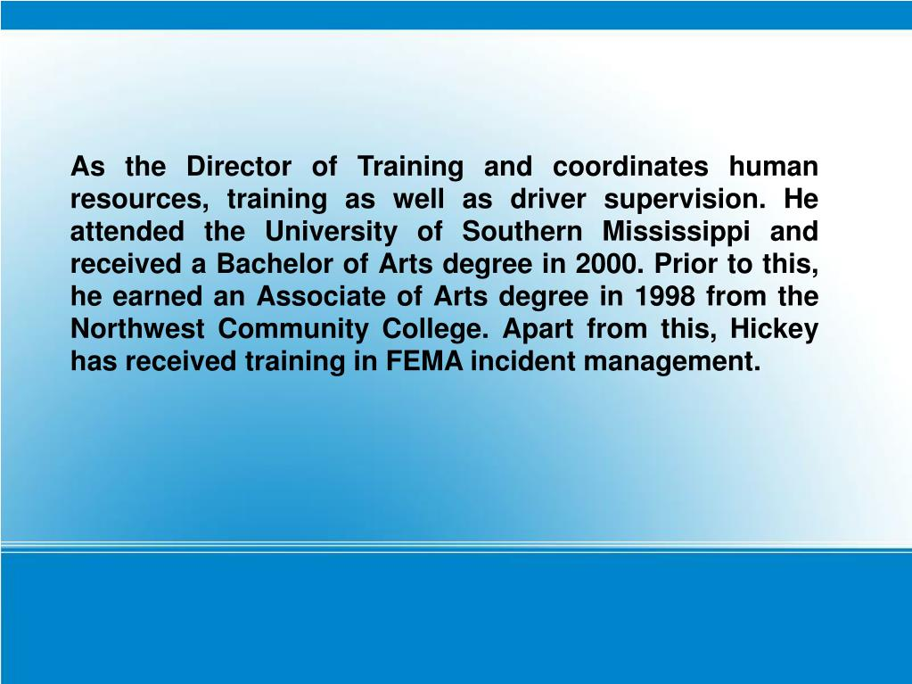 As the Director of Training and coordinates human resources, training as well as driver supervision. He attended the University of Southern Mississippi and received a Bachelor of Arts degree in 2000. Prior to this, he earned an Associate of Arts degree in 1998 from the Northwest Community College. Apart from this, Hickey has received training in FEMA incident management.