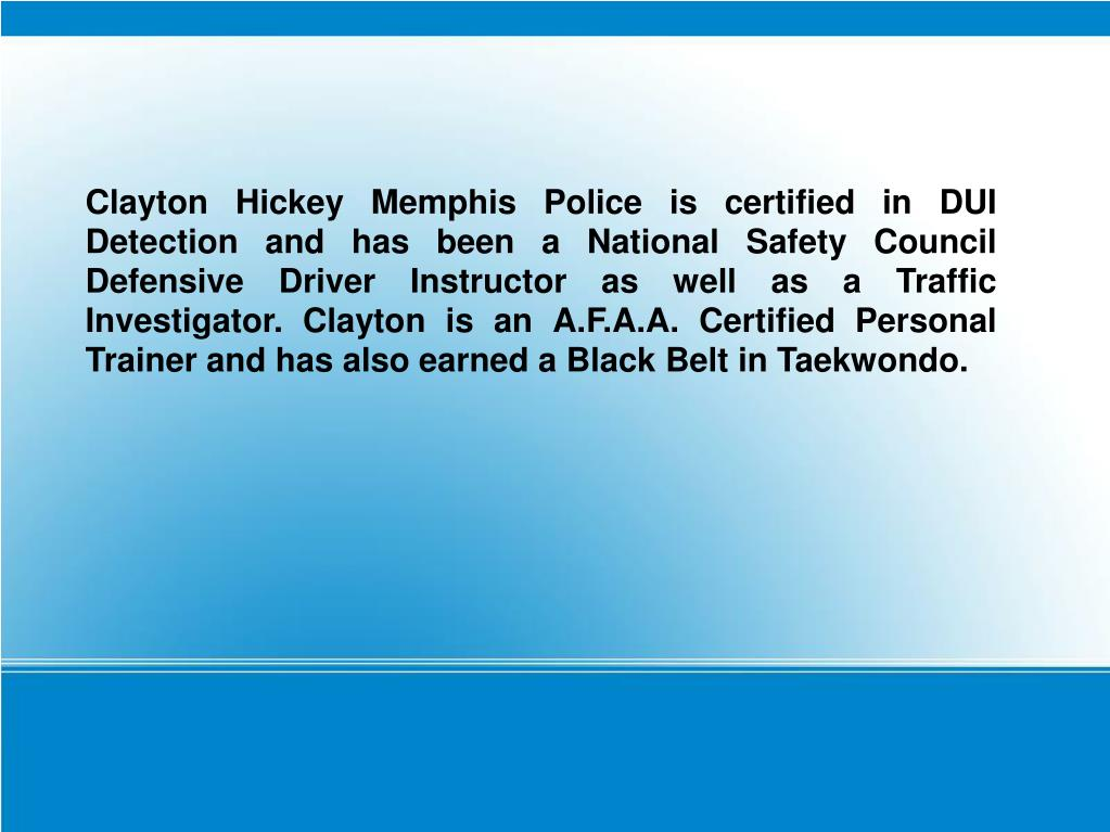 Clayton Hickey Memphis Police is certified in DUI Detection and has been a National Safety Council Defensive Driver Instructor as well as a Traffic Investigator. Clayton is an A.F.A.A. Certified Personal Trainer and has also earned a Black Belt in Taekwondo.