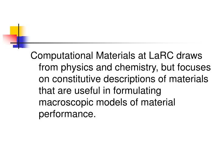 Computational Materials at LaRC draws from physics and chemistry, but focuses on constitutive descriptions of materials that are useful in formulating macroscopic models of material performance.