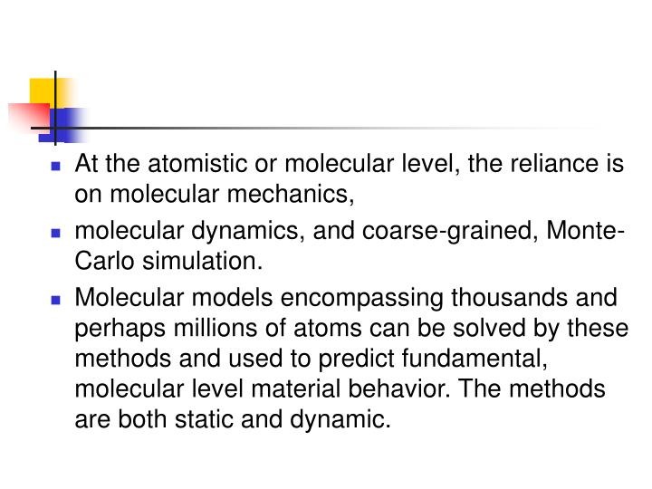At the atomistic or molecular level, the reliance is on molecular mechanics,
