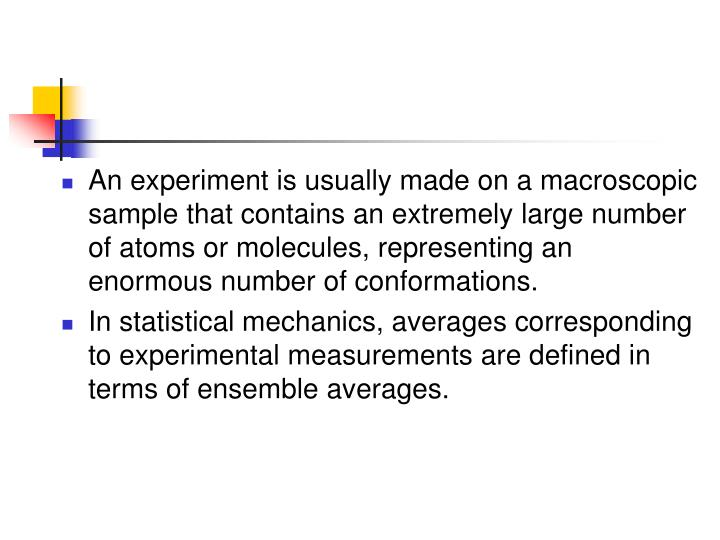 An experiment is usually made on a macroscopic sample that contains an extremely large number of atoms or molecules, representing an enormous number of conformations.