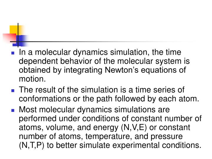 In a molecular dynamics simulation, the time dependent behavior of the molecular system is obtained by integrating Newton's equations of motion.