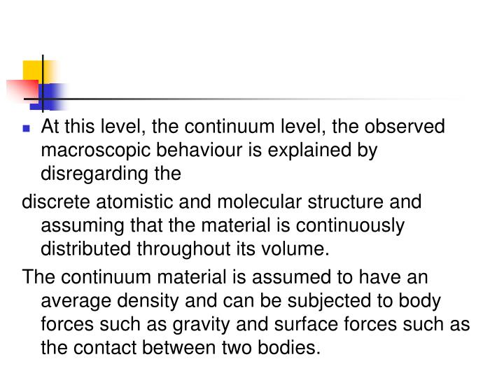 At this level, the continuum level, the observed macroscopic behaviour is explained by disregarding the