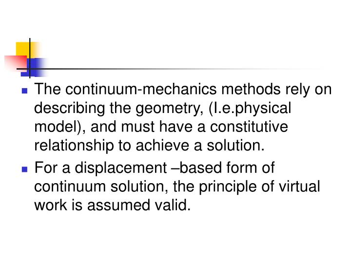 The continuum-mechanics methods rely on describing the geometry, (I.e.physical model), and must have a constitutive relationship to achieve a solution.