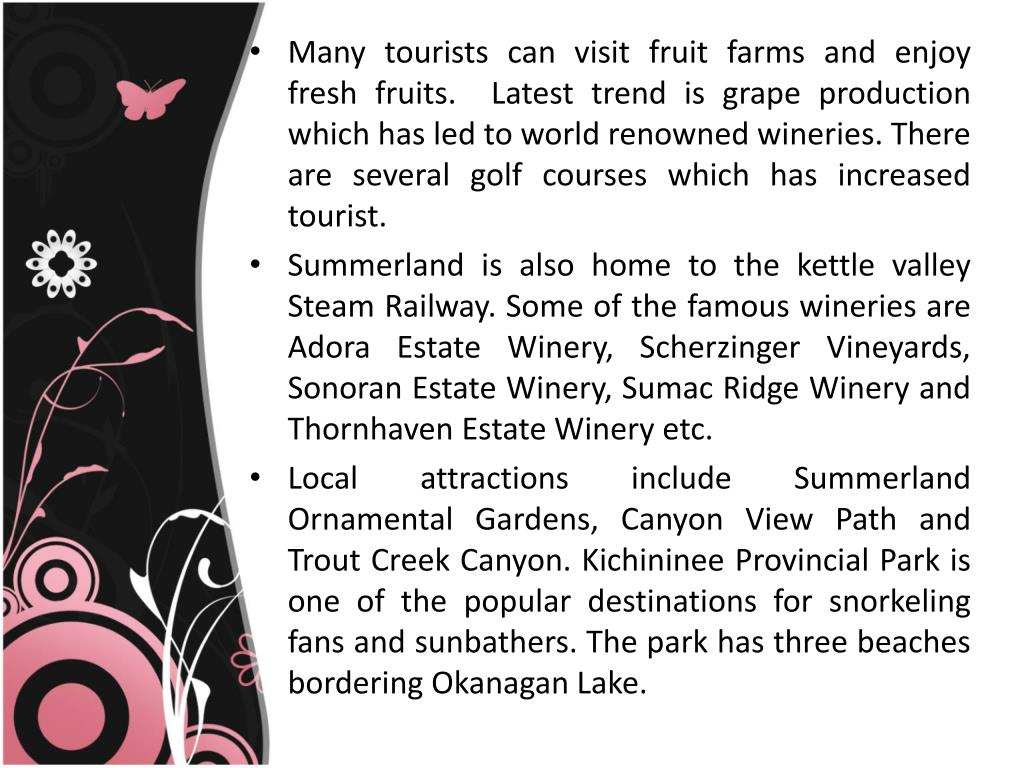 Many tourists can visit fruit farms and enjoy fresh fruits.  Latest trend is grape production which has led to world renowned wineries. There are several golf courses which has increased tourist.