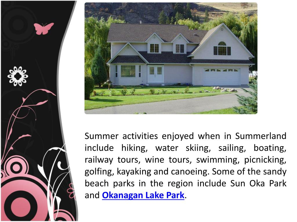 Summer activities enjoyed when in Summerland include hiking, water skiing, sailing, boating, railway tours, wine tours, swimming, picnicking, golfing, kayaking and canoeing. Some of the sandy beach parks in the region include Sun Oka Park and