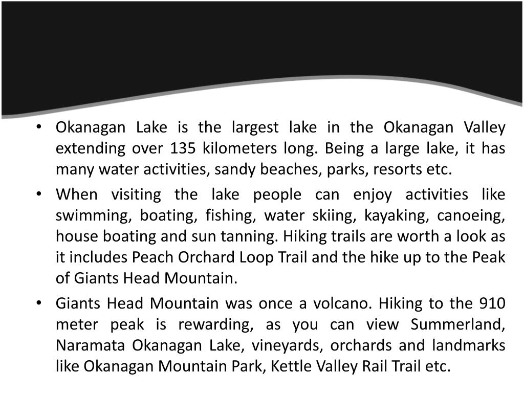 Okanagan Lake is the largest lake in the Okanagan Valley extending over 135 kilometers long. Being a large lake, it has many water activities, sandy beaches, parks, resorts etc.
