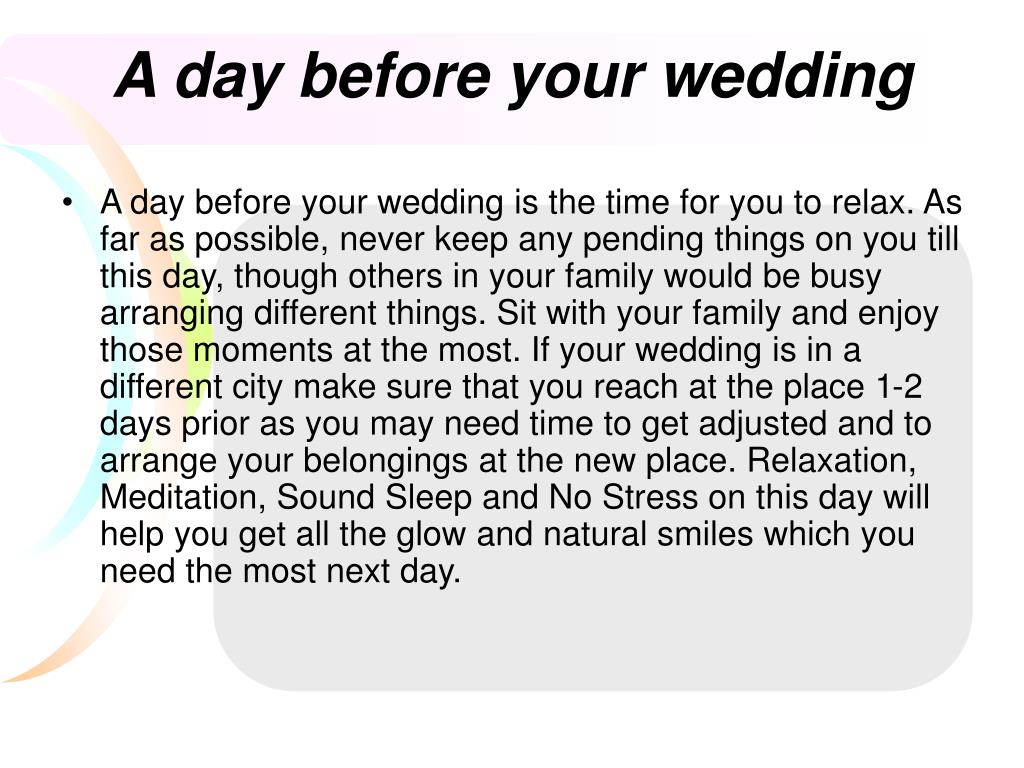 A day before your wedding is the time for you to relax. As far as possible, never keep any pending things on you till this day, though others in your family would be busy arranging different things. Sit with your family and enjoy those moments at the most. If your wedding is in a different city make sure that you reach at the place 1-2 days prior as you may need time to get adjusted and to arrange your belongings at the new place. Relaxation, Meditation, Sound Sleep and No Stress on this day will help you get all the glow and natural smiles which you need the most next day.