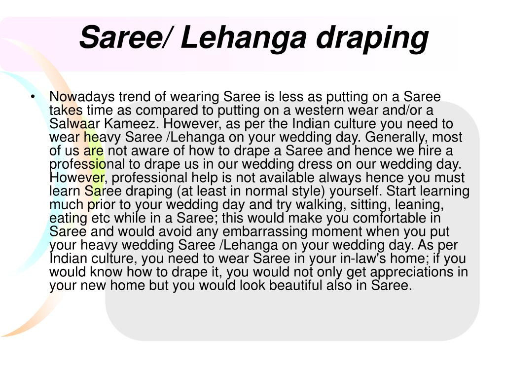 Nowadays trend of wearing Saree is less as putting on a Saree takes time as compared to putting on a western wear and/or a Salwaar Kameez. However, as per the Indian culture you need to wear heavy Saree /Lehanga on your wedding day. Generally, most of us are not aware of how to drape a Saree and hence we hire a professional to drape us in our wedding dress on our wedding day. However, professional help is not available always hence you must learn Saree draping (at least in normal style) yourself. Start learning much prior to your wedding day and try walking, sitting, leaning, eating etc while in a Saree; this would make you comfortable in Saree and would avoid any embarrassing moment when you put your heavy wedding Saree /Lehanga on your wedding day. As per Indian culture, you need to wear Saree in your in-law's home; if you would know how to drape it, you would not only get appreciations in your new home but you would look beautiful also in Saree.