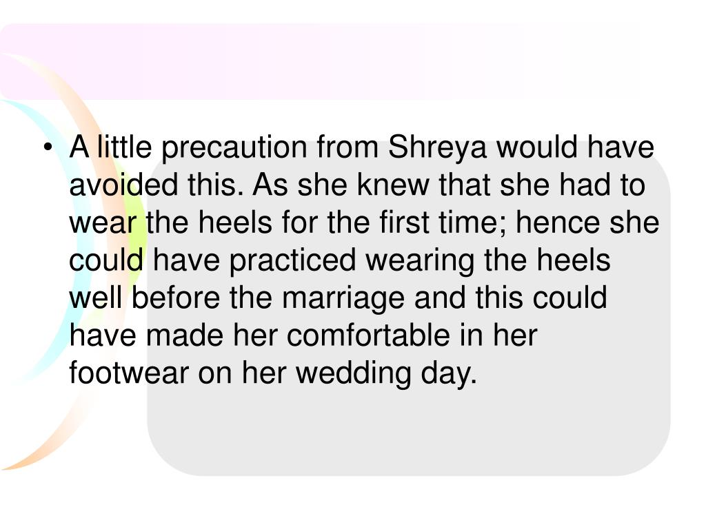 A little precaution from Shreya would have avoided this. As she knew that she had to wear the heels for the first time; hence she could have practiced wearing the heels well before the marriage and this could have made her comfortable in her footwear on her wedding day.