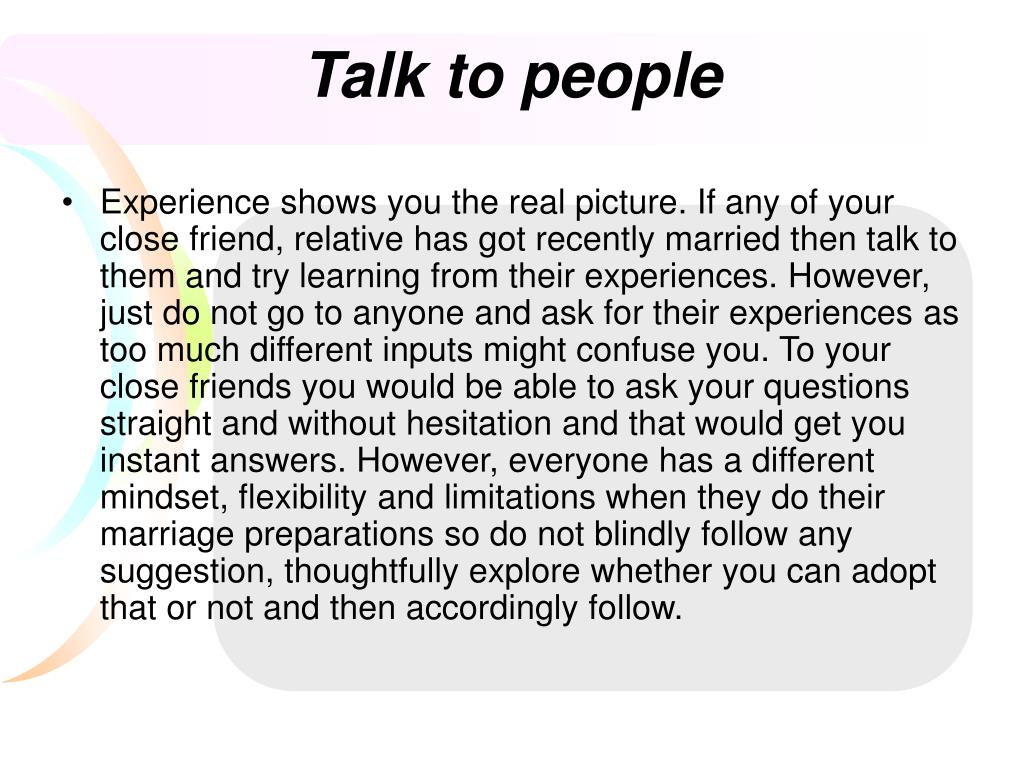 Experience shows you the real picture. If any of your close friend, relative has got recently married then talk to them and try learning from their experiences. However, just do not go to anyone and ask for their experiences as too much different inputs might confuse you. To your close friends you would be able to ask your questions straight and without hesitation and that would get you instant answers. However, everyone has a different mindset, flexibility and limitations when they do their marriage preparations so do not blindly follow any suggestion, thoughtfully explore whether you can adopt that or not and then accordingly follow.