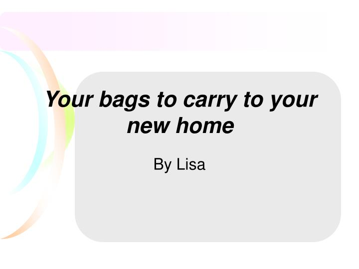Your bags to carry to your new home