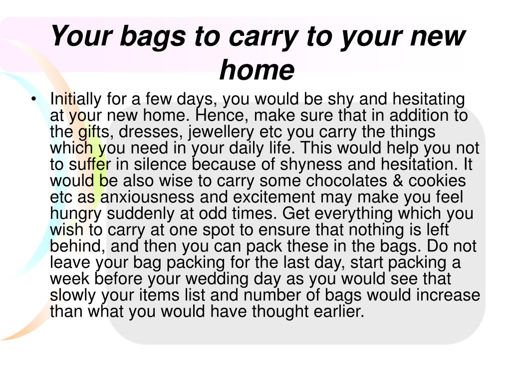 Initially for a few days, you would be shy and hesitating at your new home. Hence, make sure that in addition to the gifts, dresses, jewellery etc you carry the things which you need in your daily life. This would help you not to suffer in silence because of shyness and hesitation. It would be also wise to carry some chocolates & cookies etc as anxiousness and excitement may make you feel hungry suddenly at odd times. Get everything which you wish to carry at one spot to ensure that nothing is left behind, and then you can pack these in the bags. Do not leave your bag packing for the last day, start packing a week before your wedding day as you would see that slowly your items list and number of bags would increase than what you would have thought earlier.