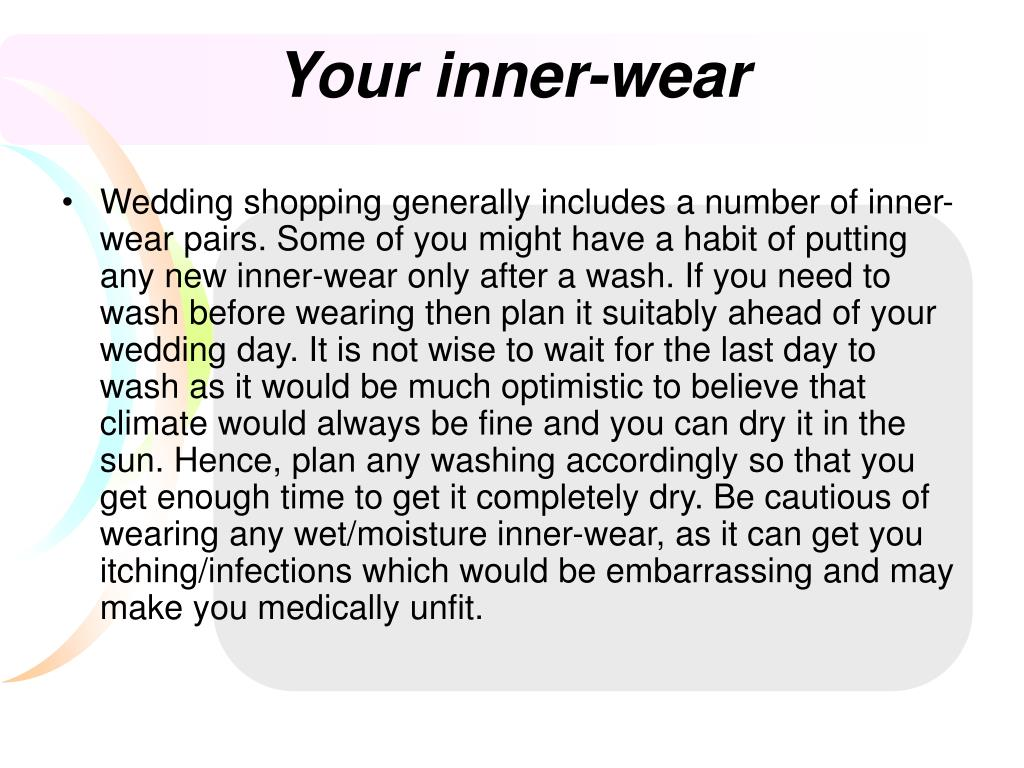 Wedding shopping generally includes a number of inner-wear pairs. Some of you might have a habit of putting any new inner-wear only after a wash. If you need to wash before wearing then plan it suitably ahead of your wedding day. It is not wise to wait for the last day to wash as it would be much optimistic to believe that climate would always be fine and you can dry it in the sun. Hence, plan any washing accordingly so that you get enough time to get it completely dry. Be cautious of wearing any wet/moisture inner-wear, as it can get you itching/infections which would be embarrassing and may make you medically unfit.