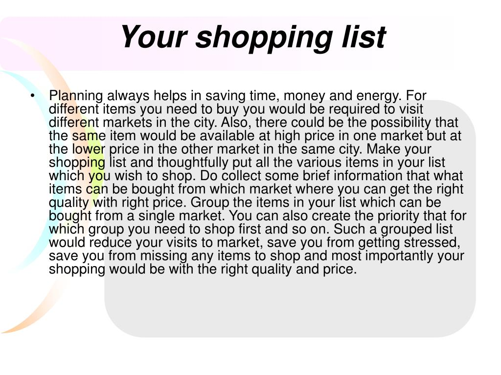 Planning always helps in saving time, money and energy. For different items you need to buy you would be required to visit different markets in the city. Also, there could be the possibility that the same item would be available at high price in one market but at the lower price in the other market in the same city. Make your shopping list and thoughtfully put all the various items in your list which you wish to shop. Do collect some brief information that what items can be bought from which market where you can get the right quality with right price. Group the items in your list which can be bought from a single market. You can also create the priority that for which group you need to shop first and so on. Such a grouped list would reduce your visits to market, save you from getting stressed, save you from missing any items to shop and most importantly your shopping would be with the right quality and price.