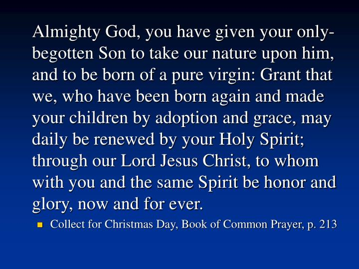 Almighty God, you have given your only-begotten Son to take our nature upon him, and to be born of a pure virgin: Grant that we, who have been born again and made your children by adoption and grace, may daily be renewed by your Holy Spirit; through our Lord Jesus Christ, to whom with you and the same Spirit be honor and glory, now and for ever.