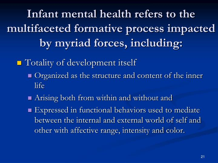 Infant mental health refers to the multifaceted formative process impacted by myriad forces, including:
