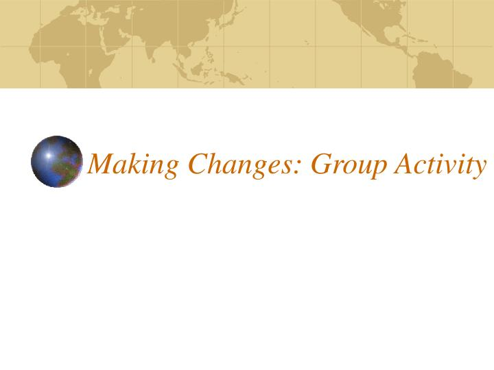 Making Changes: Group Activity
