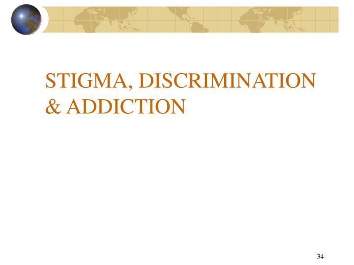 STIGMA, DISCRIMINATION  & ADDICTION