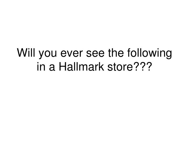 will you ever see the following in a hallmark store n.
