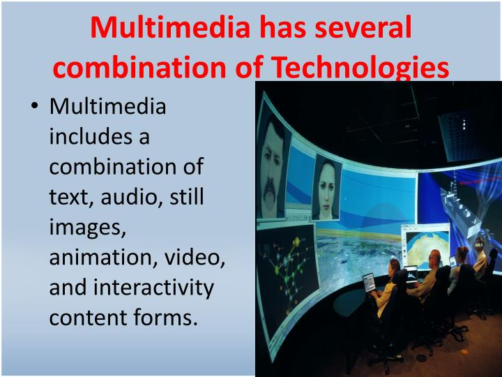 Multimedia has several combination of Technologies