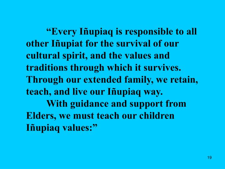 """Every Iñupiaq is responsible to all other Iñupiat for the survival of our cultural spirit, and the values and traditions through which it survives. Through our extended family, we retain, teach, and live our Iñupiaq way."