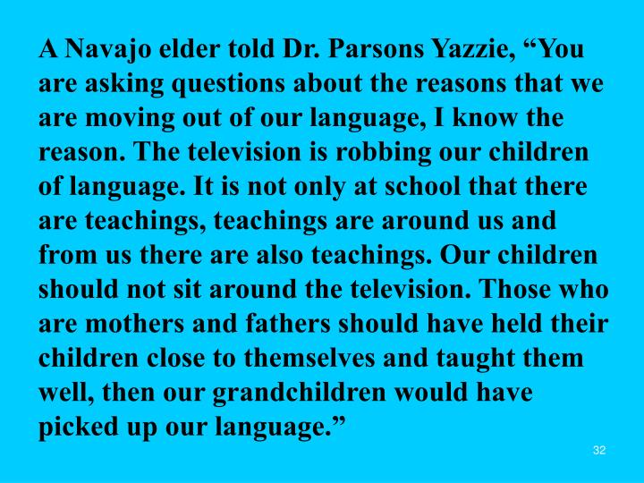 "A Navajo elder told Dr. Parsons Yazzie, ""You are asking questions about the reasons that we are moving out of our language, I know the reason. The television is robbing our children of language. It is not only at school that there are teachings, teachings are around us and from us there are also teachings. Our children should not sit around the television. Those who are mothers and fathers should have held their children close to themselves and taught them well, then our grandchildren would have picked up our language."""
