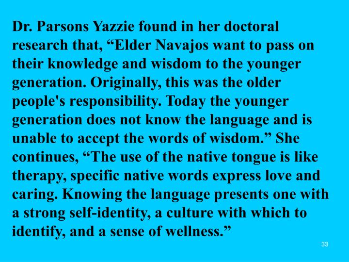 "Dr. Parsons Yazzie found in her doctoral research that, ""Elder Navajos want to pass on their knowledge and wisdom to the younger generation. Originally, this was the older people's responsibility. Today the younger generation does not know the language and is unable to accept the words of wisdom."" She continues, ""The use of the native tongue is like therapy, specific native words express love and caring. Knowing the language presents one with a strong self-identity, a culture with which to identify, and a sense of wellness."""