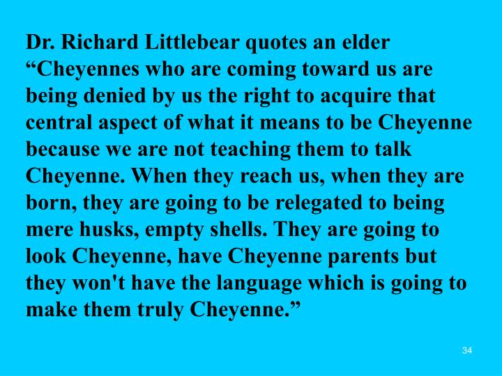 "Dr. Richard Littlebear quotes an elder ""Cheyennes who are coming toward us are being denied by us the right to acquire that central aspect of what it means to be Cheyenne because we are not teaching them to talk Cheyenne. When they reach us, when they are born, they are going to be relegated to being mere husks, empty shells. They are going to look Cheyenne, have Cheyenne parents but they won't have the language which is going to make them truly Cheyenne."""