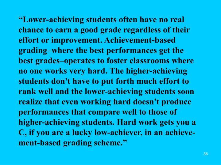 """Lower-achieving students often have no real chance to earn a good grade regardless of their effort or improvement. Achievement-based grading–where the best performances get the best grades–operates to foster classrooms where no one works very hard. The higher-achieving students don't have to put forth much effort to rank well and the lower-achieving students soon realize that even working hard doesn't produce performances that compare well to those of higher-achieving students. Hard work gets you a C, if you are a lucky low-achiever, in an achieve-ment-based grading scheme."""