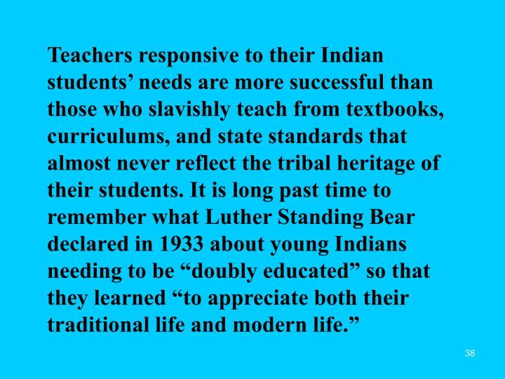 "Teachers responsive to their Indian students' needs are more successful than those who slavishly teach from textbooks, curriculums, and state standards that almost never reflect the tribal heritage of their students. It is long past time to remember what Luther Standing Bear declared in 1933 about young Indians needing to be ""doubly educated"" so that they learned ""to appreciate both their traditional life and modern life."""