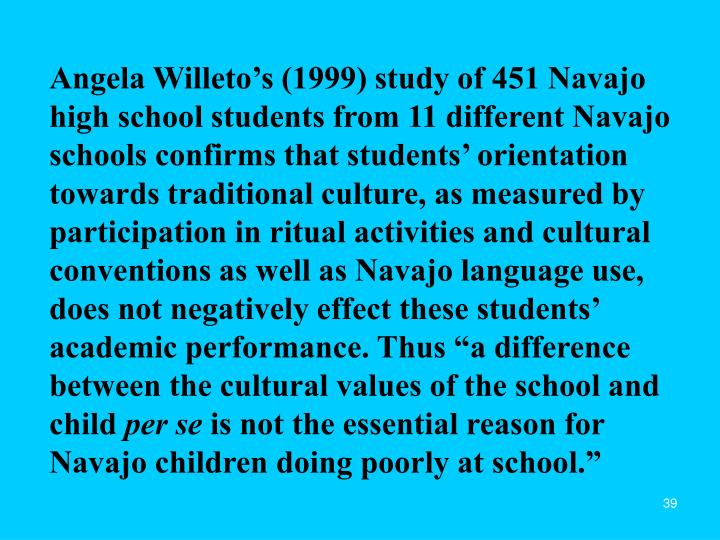 "Angela Willeto's (1999) study of 451 Navajo high school students from 11 different Navajo schools confirms that students' orientation towards traditional culture, as measured by participation in ritual activities and cultural conventions as well as Navajo language use, does not negatively effect these students' academic performance. Thus ""a difference between the cultural values of the school and child"
