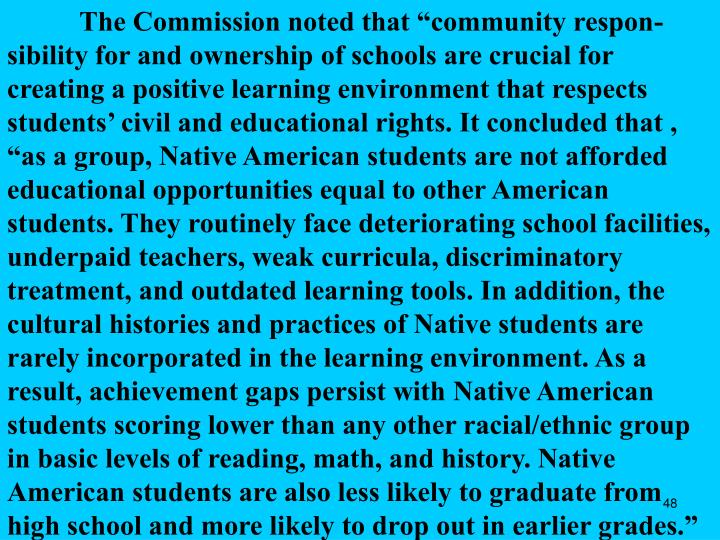 "The Commission noted that ""community respon-sibility for and ownership of schools are crucial for creating a positive learning environment that respects students' civil and educational rights. It concluded that , ""as a group, Native American students are not afforded educational opportunities equal to other American students. They routinely face deteriorating school facilities, underpaid teachers, weak curricula, discriminatory treatment, and outdated learning tools. In addition, the cultural histories and practices of Native students are rarely incorporated in the learning environment. As a result, achievement gaps persist with Native American students scoring lower than any other racial/ethnic group in basic levels of reading, math, and history. Native American students are also less likely to graduate from high school and more likely to drop out in earlier grades."""