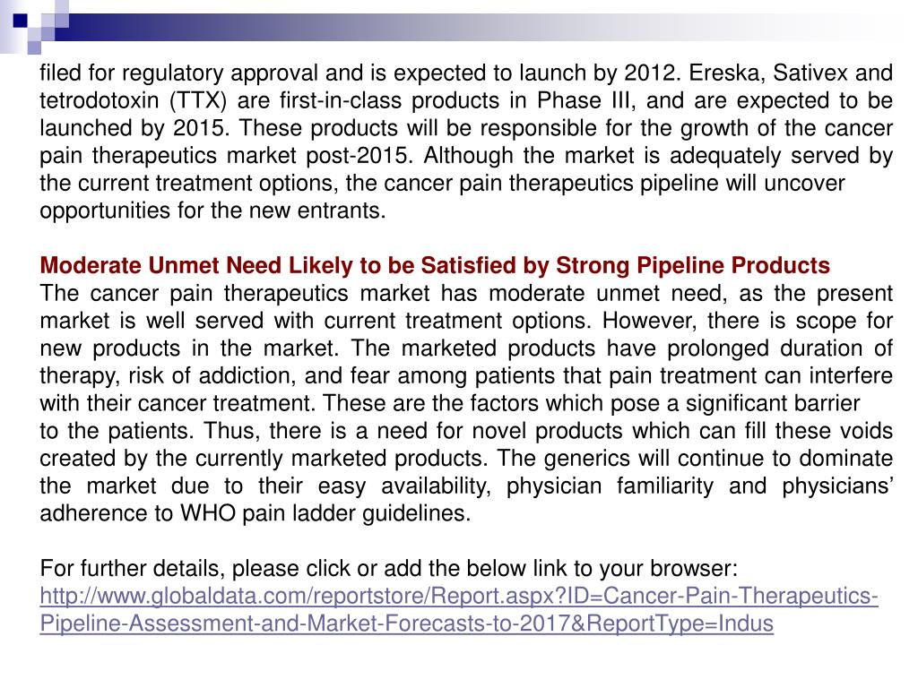 filed for regulatory approval and is expected to launch by 2012. Ereska, Sativex and tetrodotoxin (TTX) are first-in-class products in Phase III, and are expected to be launched by 2015. These products will be responsible for the growth of the cancer pain therapeutics market post-2015. Although the market is adequately served by the current treatment options, the cancer pain therapeutics pipeline will uncover