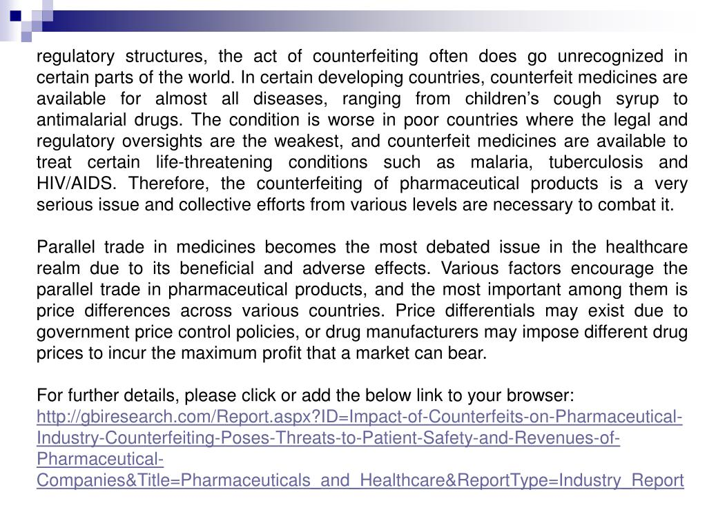 regulatory structures, the act of counterfeiting often does go unrecognized in certain parts of the world. In certain developing countries, counterfeit medicines are available for almost all diseases, ranging from children's cough syrup to antimalarial drugs. The condition is worse in poor countries where the legal and regulatory oversights are the weakest, and counterfeit medicines are available to treat certain life-threatening conditions such as malaria, tuberculosis and HIV/AIDS. Therefore, the counterfeiting of pharmaceutical products is a very serious issue and collective efforts from various levels are necessary to combat it.