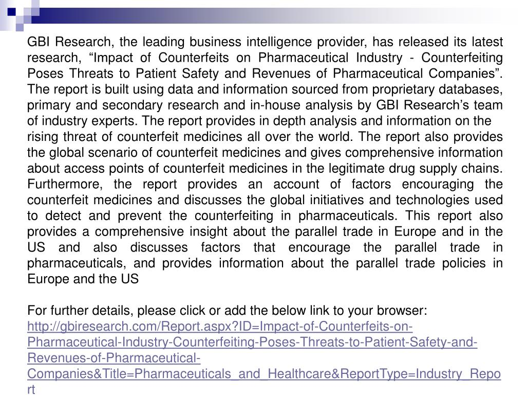 "GBI Research, the leading business intelligence provider, has released its latest research, ""Impact of Counterfeits on Pharmaceutical Industry - Counterfeiting Poses Threats to Patient Safety and Revenues of Pharmaceutical Companies"". The report is built using data and information sourced from proprietary databases, primary and secondary research and in-house analysis by GBI Research's team of industry experts. The report provides in depth analysis and information on the"