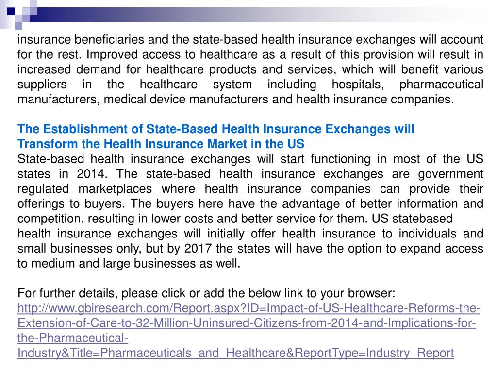 insurance beneficiaries and the state-based health insurance exchanges will account for the rest. Improved access to healthcare as a result of this provision will result in increased demand for healthcare products and services, which will benefit various suppliers in the healthcare system including hospitals, pharmaceutical manufacturers, medical device manufacturers and health insurance companies.
